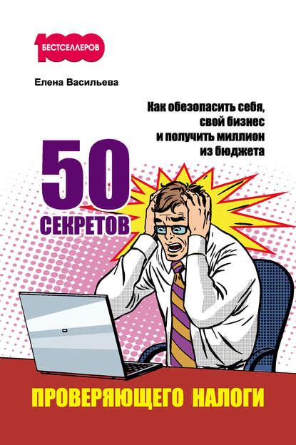 50 секретов проверяющего налоги. Как обезопасить себя,