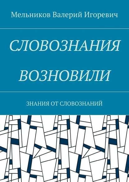 Валерий Игоревич Мельников СЛОВОЗНАНИЯ ВОЗНОВИЛИ. ЗНАНИЯ ОТСЛОВОЗНАНИЙ