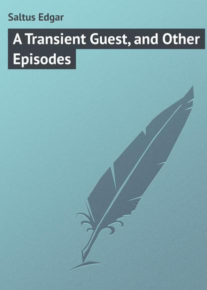 Saltus Edgar A Transient Guest, and Other Episodes saltus edgar the truth about tristrem varick a novel