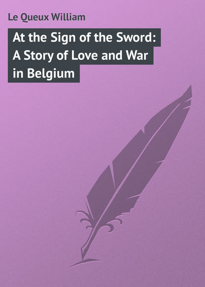 Le Queux William At the Sign of the Sword: A Story of Love and War in Belgium william le queux the great war in england in 1897