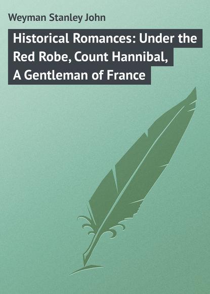 Weyman Stanley John Historical Romances: Under the Red Robe, Count Hannibal, A Gentleman of France недорого