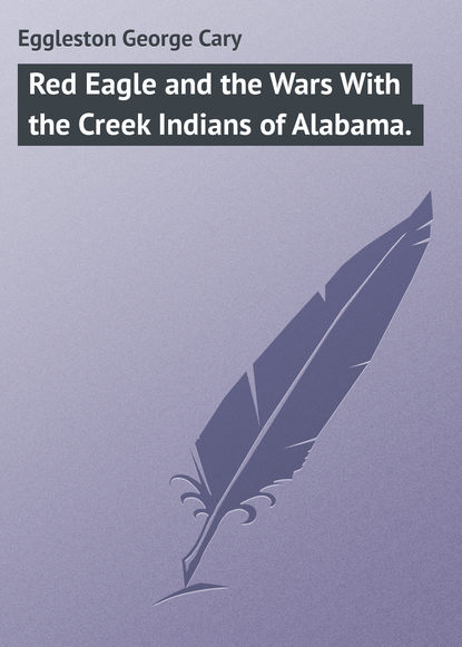 Eggleston George Cary Red Eagle and the Wars With the Creek Indians of Alabama. недорого