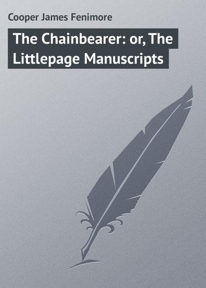 Джеймс Фенимор Купер The Chainbearer: or, The Littlepage Manuscripts cooper j f satanstoe or the littlepage manuscripts сатанстоу кн на англ яз