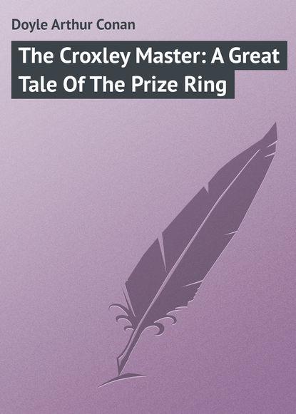 Артур Конан Дойл The Croxley Master: A Great Tale Of The Prize Ring артур конан дойл the great shadow
