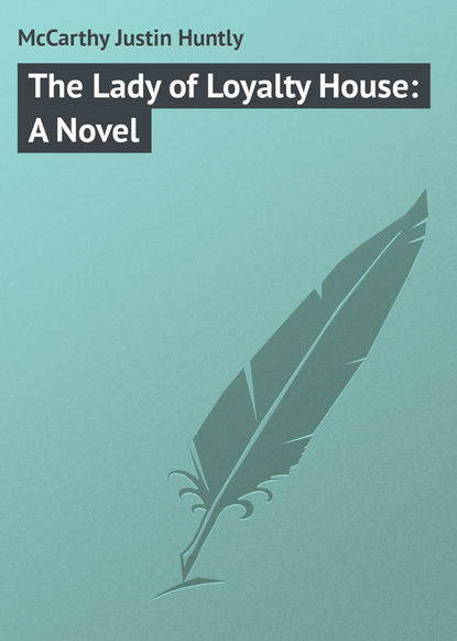 McCarthy Justin Huntly The Lady of Loyalty House: A Novel mccarthy justin huntly the duke s motto a melodrama