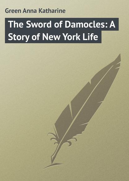 Анна Грин The Sword of Damocles: A Story of New York Life анна грин the sword of damocles a story of new york life