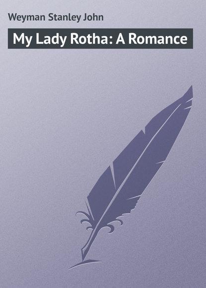 Weyman Stanley John My Lady Rotha: A Romance недорого