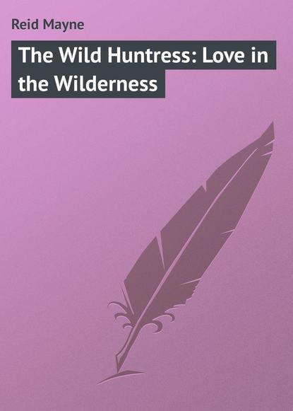 Фото - Майн Рид The Wild Huntress: Love in the Wilderness майн рид the hunters feast conversations around the camp fire