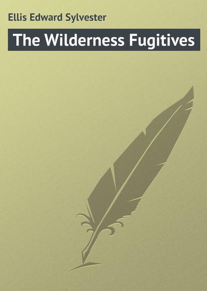 Фото - Ellis Edward Sylvester The Wilderness Fugitives edward sylvester ellis a waif of the mountains