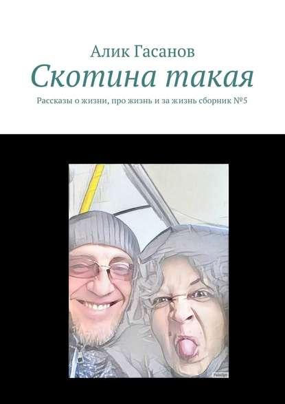 Фото - Алик Гасанов Скотина такая. Рассказы ожизни, про жизнь изажизнь сборник№5 алик гасанов как мы с