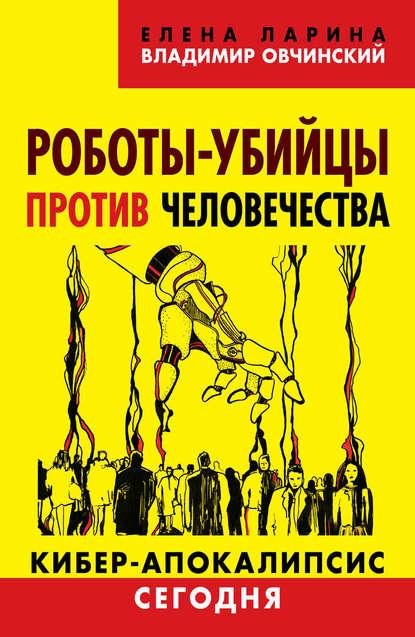 Владимир Овчинский Роботы-убийцы против человечества. Киберапокалипсис сегодня