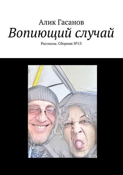 Фото - Алик Гасанов Вопиющий случай. Рассказы. Сборник№13 алик гасанов как мы с