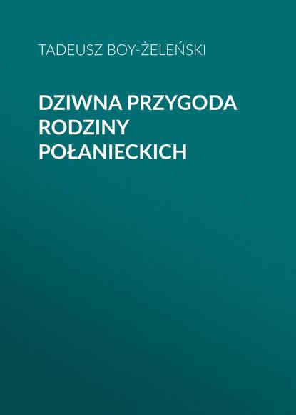 Tadeusz Boy-Żeleński Dziwna przygoda rodziny Połanieckich недорого