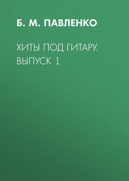 Б. М. Павленко Хиты под гитару. Выпуск 1