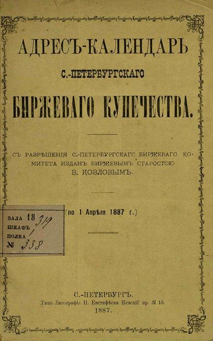 Коллектив авторов Адрес-календарь С.-Петербургского биржевого купечества по 1 апреля 1887 г.