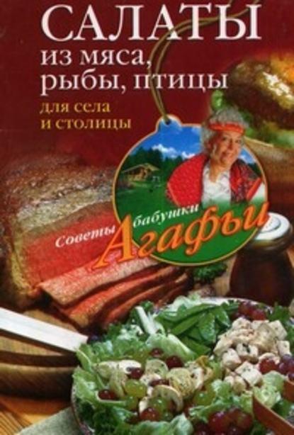 Агафья Звонарева Салаты из мяса, рыбы, птицы. Для села и столицы блюда из мяса птицы и рыбы