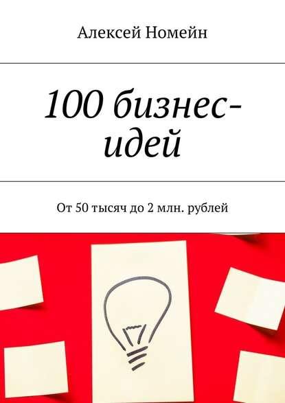 Алексей Номейн 100бизнес-идей. От50тысяч до2млн. рублей