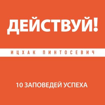 Ицхак Пинтосевич Действуй! 10 заповедей успеха цена 2017