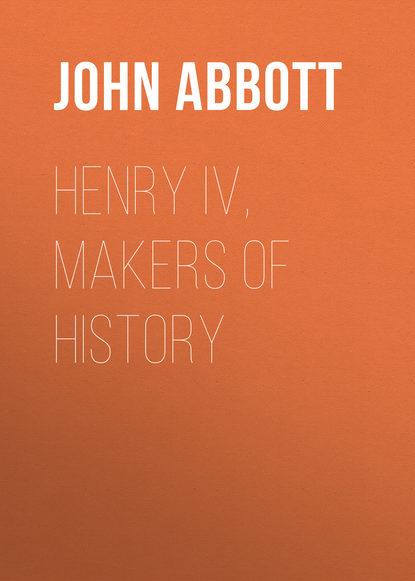 Abbott John Stevens Cabot Henry IV, Makers of History abbott john stevens cabot the child at home the principles of filial duty familiarly illustrated