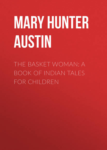 Mary Hunter Austin The Basket Woman: A Book of Indian Tales for Children недорого