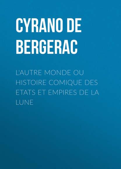 Cyrano De Bergerac L'autre monde ou Histoire comique des Etats et Empires de la Lune godard d aucour claude thémidore ou mon histoire et celle de ma maîtresse