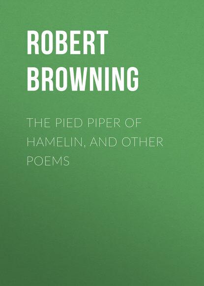 Robert Browning The Pied Piper of Hamelin, and Other Poems robert browning fletnik z hamelnu the pied piper of hamelin