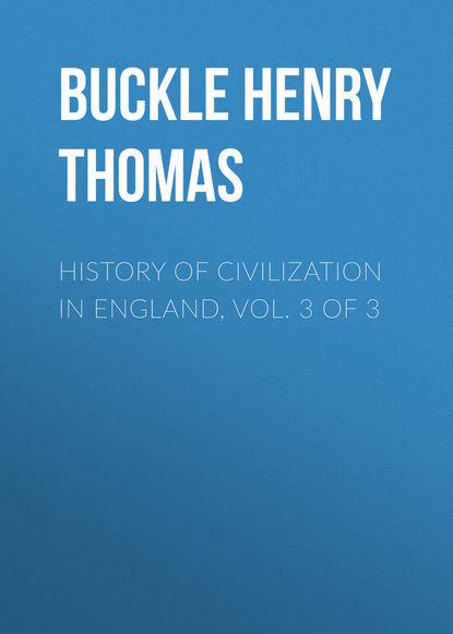 Buckle Henry Thomas History of Civilization in England, Vol. 3 of 3 thomas frognall dibdin bibliotheca spenceriana vol 3
