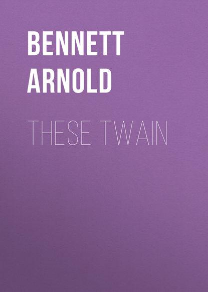 Bennett Arnold These Twain bennett arnold lilian