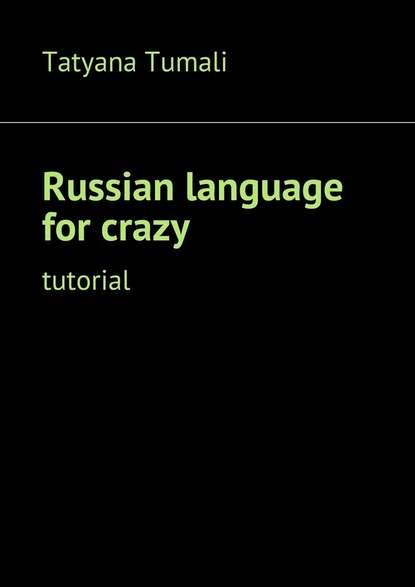 Tatyana Yakovlevna Tumali Russianlanguage for crazy. Tutorial russian language with the computer the first step русский язык с компьютером шаг 1