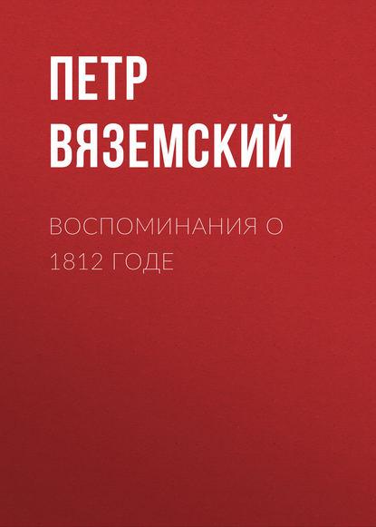 Петр Вяземский Воспоминания о 1812 годе после грозы 1812 год в исторической памяти россии и европы