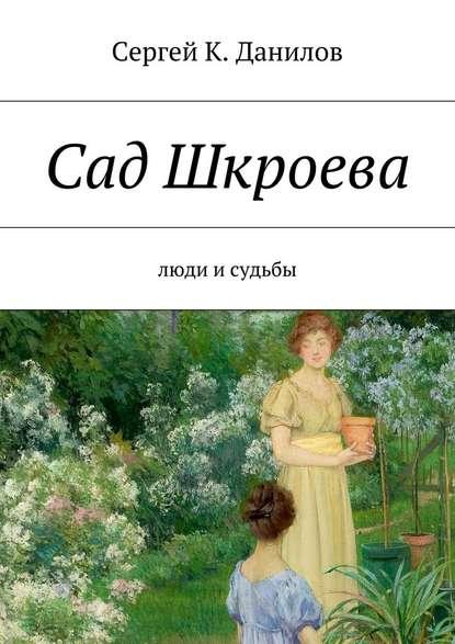 Сергей К. Данилов Сад Шкроева. Люди исудьбы