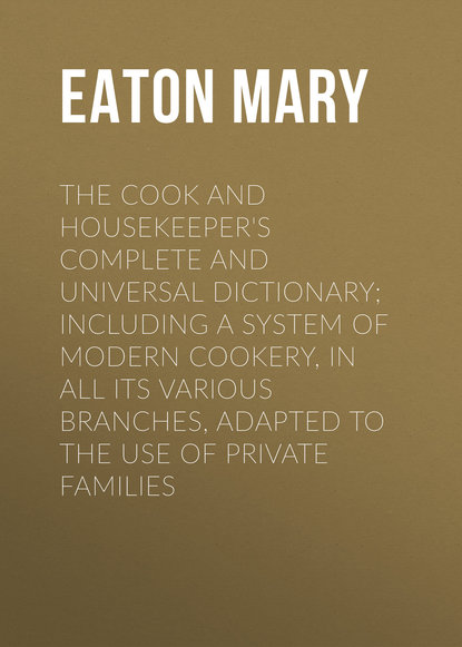 Eaton Mary The Cook and Housekeeper's Complete and Universal Dictionary; Including a System of Modern Cookery, in all Its Various Branches, Adapted to the Use of Private Families mary ronald the century cook book