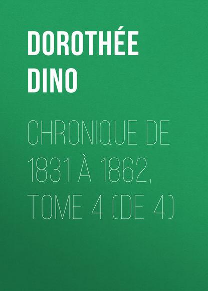 Dorothée Dino Chronique de 1831 à 1862, Tome 4 (de 4) николай берг записки о польских заговорах и восстаниях 1831 1862 годов