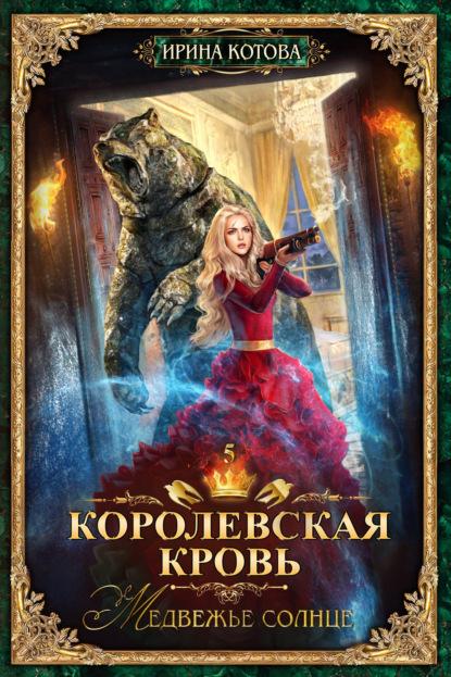Ирина Котова. Королевская кровь. Медвежье солнце