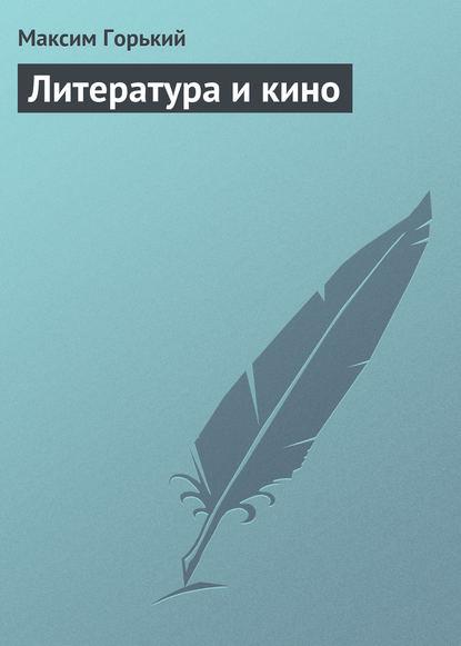 Максим Горький Литература и кино максим горький наша литература – влиятельнейшая литература в мире