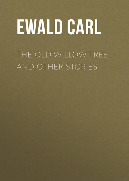 Ewald Carl The Old Willow Tree, and Other Stories ewald carl the queen bee and other nature stories