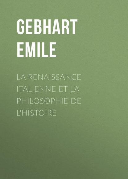 Émile Gebhart La Renaissance Italienne et la Philosophie de l'Histoire willelm jacob gravesande introduction a la philosophie contenant la metaphysique et la logique