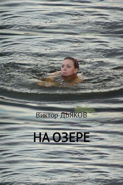 Фото - Виктор Елисеевич Дьяков На озере виктор елисеевич дьяков чужая правда