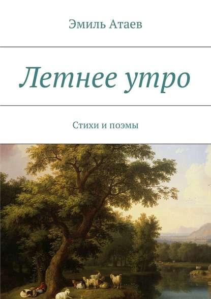 Эмиль Атаев Летнееутро. Стихи ипоэмы эмиль атаев потерялись в