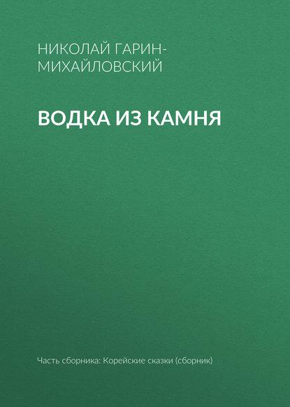 Николай Гарин-Михайловский Водка из камня николай гарин михайловский счастье