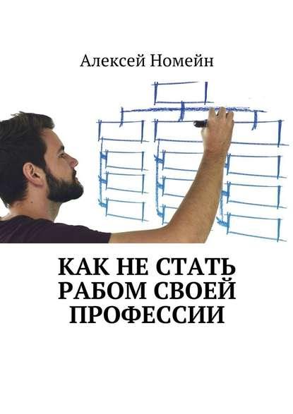 Алексей Номейн Как нестать рабом своей профессии алексей номейн секреты онлайн бизнеса и профессий