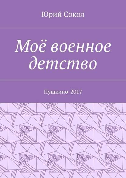 Юрий Сокол Моё военное детство. Пушкино-2017 яковлев ю я военное детство как серёжа на войну ходил