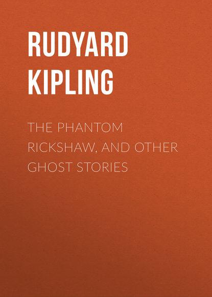 Редьярд Джозеф Киплинг The Phantom Rickshaw, and Other Ghost Stories r kipling the phantom rickshaw isbn 978 5 521 05552 4