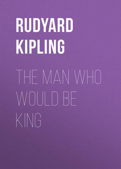 Редьярд Джозеф Киплинг The Man Who Would Be King kim karr would be king unabridged