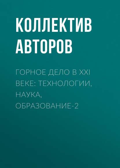 Коллектив авторов Горное дело в XXI веке: технологии, наука, образование-2