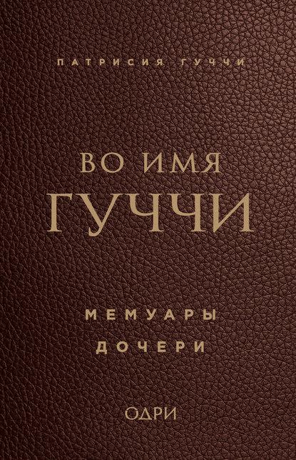 Патрисия Гуччи Во имя Гуччи. Мемуары дочери