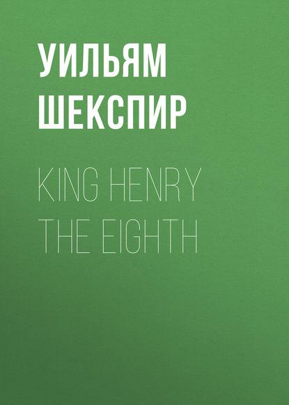 Уильям Шекспир King Henry the Eighth уильям шекспир henry v henry the fifth