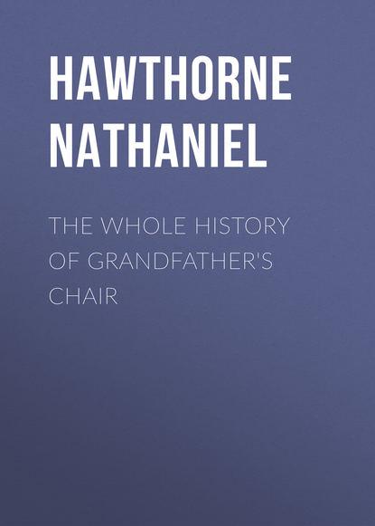 Натаниель Готорн The Whole History of Grandfather's Chair недорого