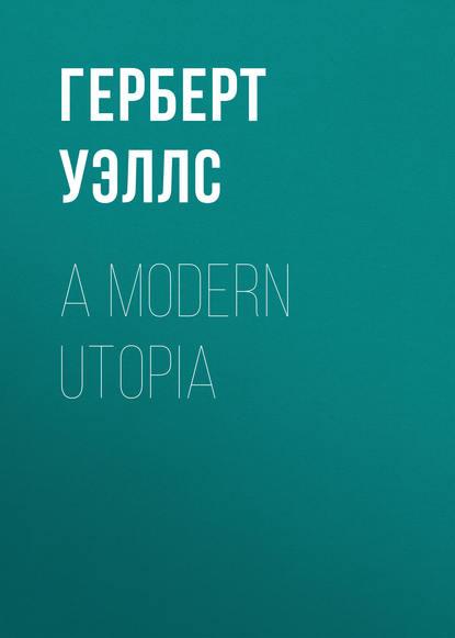 Герберт Уэллс A Modern Utopia герберт уэллс a modern utopia