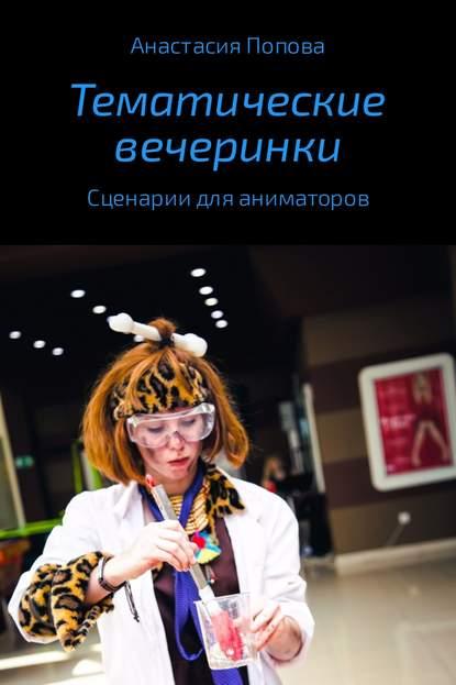 Тематические вечеринки. Сценарии детских праздников - Анастасия Алексеевна Попова